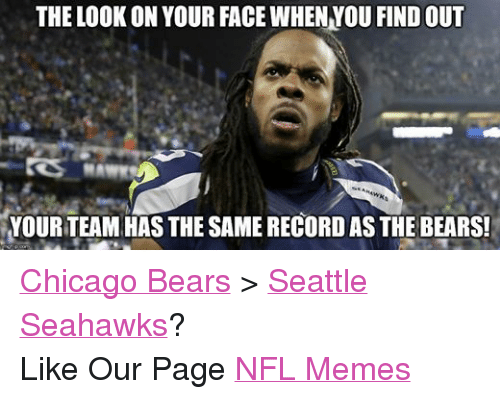 Chicago, Chicago Bears, and Meme: THE LOOK ON YOUR FACE WHENNOU FIND OUT  YOUR TEAM HAS THE SAME RECORD AS THE BEARS! Chicago Bears > Seattle Seahawks? Like Our Page NFL Memes