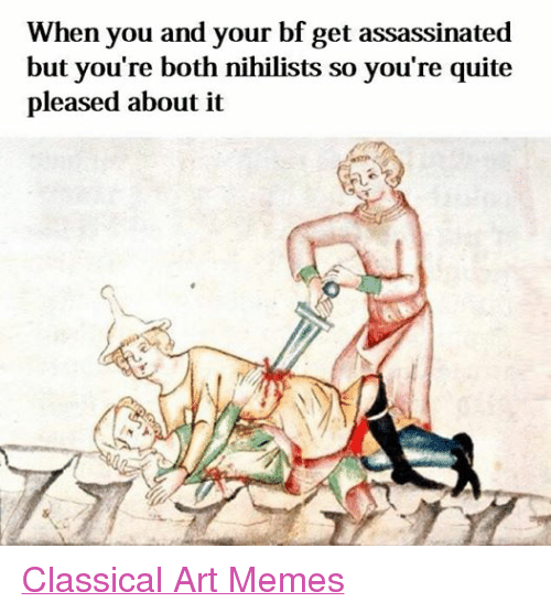 Assassination, Meme, and Memes: When you and your bf get assassinated  but you're both nihilists so you're quite  pleased about it Classical Art Memes