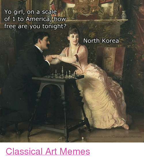 America, Facebook, and Girls: Yo girl, on a scale  of 1 to America, how  free are you tonight?  North Korea  facebook.com/ClassicalArtMemes Classical Art Memes