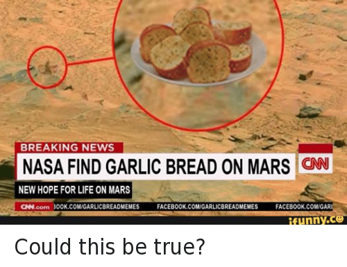 cnn.com, Facebook, and Funny: BREAKING NEWS  NASA FIND GARLIC BREAD ON MARS  CNN  NEW HOPE FOR LIFE ON MARS  CNN.com 300K.COMIGARLICBREADMEMES  FACEBOOK.COMUGARLICBREADMEMES  FACEBOOK.COMIGARI  funny Could this be true?