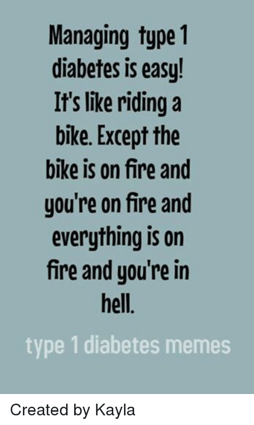 Fire, Meme, and Memes: Managing type 1  diabetes is easy!  It's like riding a  bike. Except the  bike is on fire and  you're on fire and  everything is on  fire and you're in  hell  type 1 diabetes memes Created by Kayla
