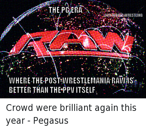 Wrestling, World Wrestling Entertainment, and Brilliant: THE PG ERA  INHERE THE POST WIRESTLEMANIA RAWHIS  BETTER THAN THEYPPII ITSELF Crowd were brilliant again this year - Pegasus