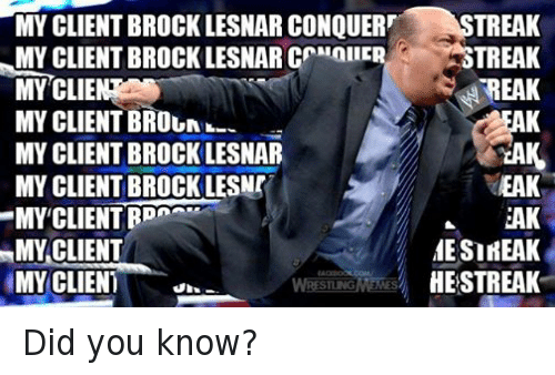 Meme, Memes, and Wrestling: MY CLIENT BROCK LESNAR coNQUER  MYCLIENTBROCKLESNARC AATALIE  MY CLIE  MY CLIENT BROUNIN  MY CLIENT BROCK LESNAR  MYCLIENTBROCKLESNr  MY CLIENT  MY CLIENT  MY CLIENT  WRESTLING MEMES  TREAK  STREAK  EAK  DA  REAK  EAK  MESIREAK  HESTREAK Did you know?