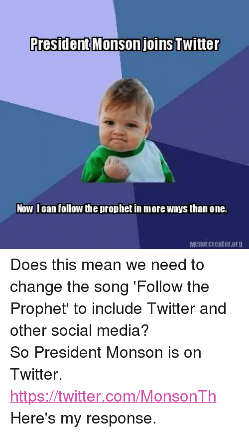 Doe, Meme, and Memes: President Monson joins Twitter  Now I can follow the prophet in more ways than one.  Meme Creator.0rg Does this mean we need to change the song 'Follow the Prophet' to include Twitter and other social media?So President Monson is on Twitter. https://twitter.com/MonsonTh Here's my response.