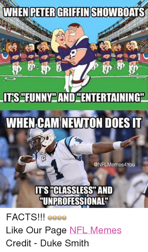 Cam Newton, Doe, and Facts: WHEN PETER GRIFFIN  ITS FUNNY AND ENTERTAININGE  WHEN CAM NEWTON DOES IT  @NFLMemes4You  ITS CLASSLESS AND  UNPROFESSIONAL FACTS!!!  Like Our Page NFL Memes Credit - Duke Smith