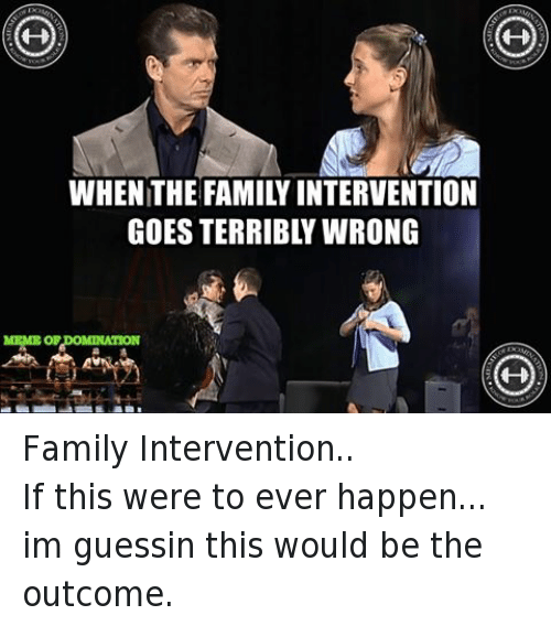 Facebook Family Intervention If this were to ever 56987d whenthe family intervention goes terribly wrong meme ordomination