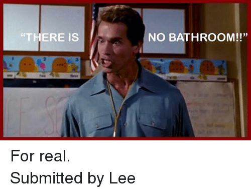 There Is No Bathroom.There Is No Bathroom For Real Submitted By Lee Cvs Meme