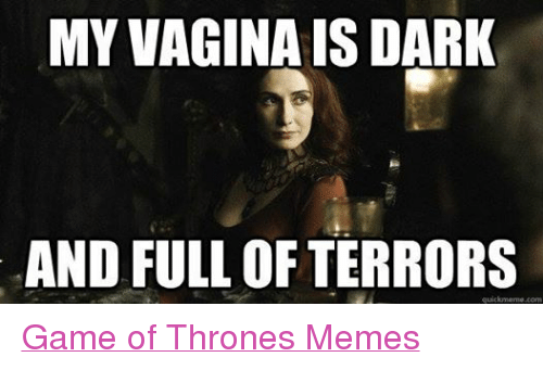 Game of Thrones, Meme, and Memes: MY VAGINAIS DARK  AND FULL OF TERRORS  quick meme com Game of Thrones Memes