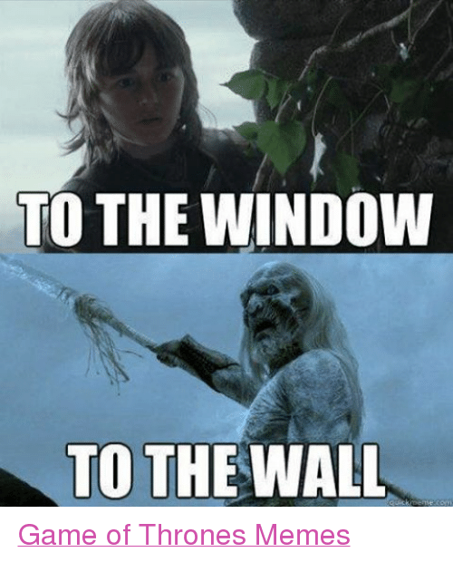Game of Thrones, Meme, and Memes: TO THE WINDOW  TO THE WALL  quick Game of Thrones Memes