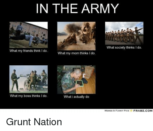 Friends, Funny, and Meme: IN THE ARMY  What society thinks l do.  What my friends think do.  What my mom thinks I do  What my boss thinks l do.  What i actually do  MEMES & FUNNY PICS  FRABZ COM Grunt Nation