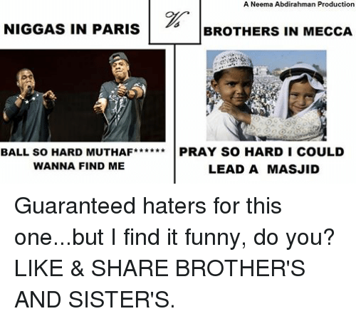 Funny, Muslim, and Sister, Sister: A Neema Abdirahman Production  NIGGAS IN PARIS  BROTHERS IN MECCA  BALL SO HARD MUTHAF****** PRAY SO HARD I COULD  WANNA FIND ME  LEAD A MASJID Guaranteed haters for this one...but I find it funny, do you? LIKE & SHARE BROTHER'S AND SISTER'S.