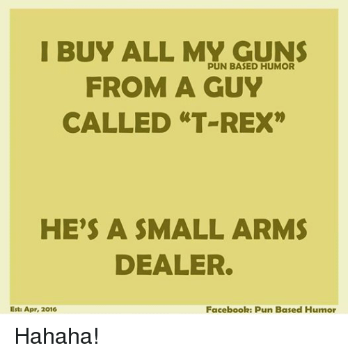 I BUY ALL MY GUNS PUN BASED HUMOR FROM a GUY CALLED T REX HE'S a