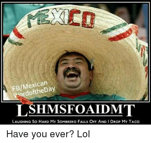 Facebook Have you ever Lol aebbad fbmexican word lshmisfoaldumt laughing so hard my sombrero falls off