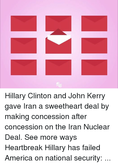 America, Fail, and Hillary Clinton: Hillary Clinton and John Kerry gave Iran a sweetheart deal by making concession after concession on the Iran Nuclear Deal. See more ways Heartbreak Hillary has failed America on national security: heartbreakhillary.tumblr.com/