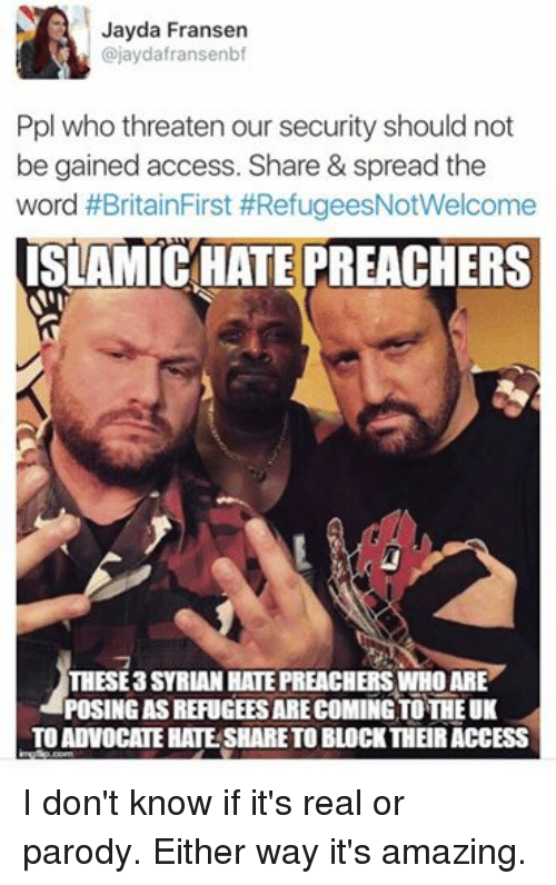 Wrestling, World Wrestling Entertainment, and Access: Jayda Frans  ajaydafransenbf  Ppl who threaten our security should not  be gained access. Share & spread the  word #BritainFirst #RefugeesNotWelcome  ISLAMICHATE PREACHERS  THESE3 SYRIAN HATE PREACHERS WHO ARE  POSINGASREFUGEESARECOMINGTOTHEUK  TOADVOCATE HATE SHARETOBLOCKTHEIR ACCESS I don't know if it's real or parody. Either way it's amazing.