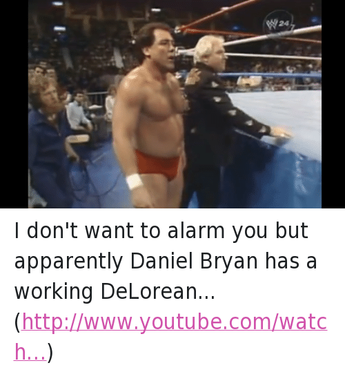 Apparently, DeLorean, and Wrestling: w24 I don't want to alarm you but apparently Daniel Bryan has a working DeLorean... (http://www.youtube.com/watch…)