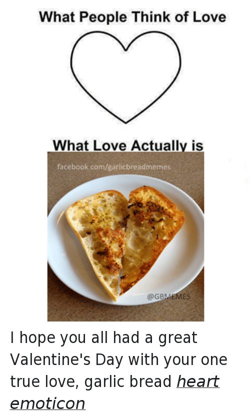 Facebook, Love, and True: What People Think of Love  What Love Actually is  facebook.com/garlicbreadmemes  @GBLMEMES I hope you all had a great Valentine's Day with your one true love, garlic bread heart emoticon
