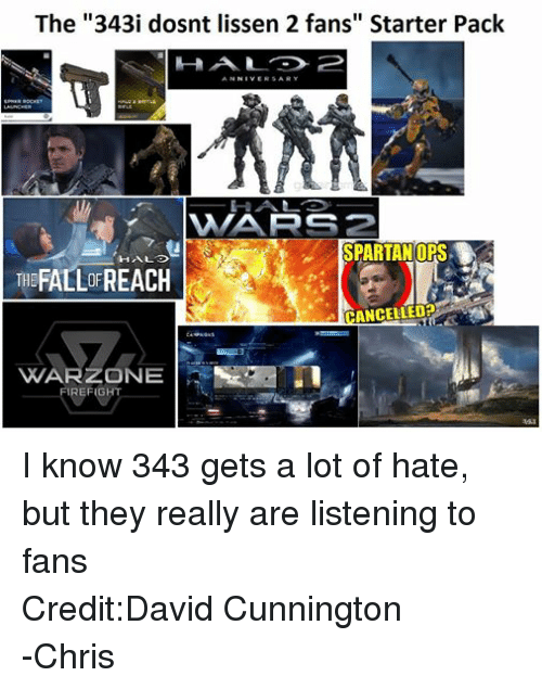 """Halo, Starter Packs, and Starter Pack: The """"343i dosnt lissen 2 fans"""" Starter Pack  AN  NIVERSARY  HALO 2 BATTLE  WAARS 2  SPARTAN DPS.  THE  ANCELLEDP  CAMPAIGNS  VYVARZONE  FIREFIGHT I know 343 gets a lot of hate, but they really are listening to fans Credit:David Cunnington -Chris"""