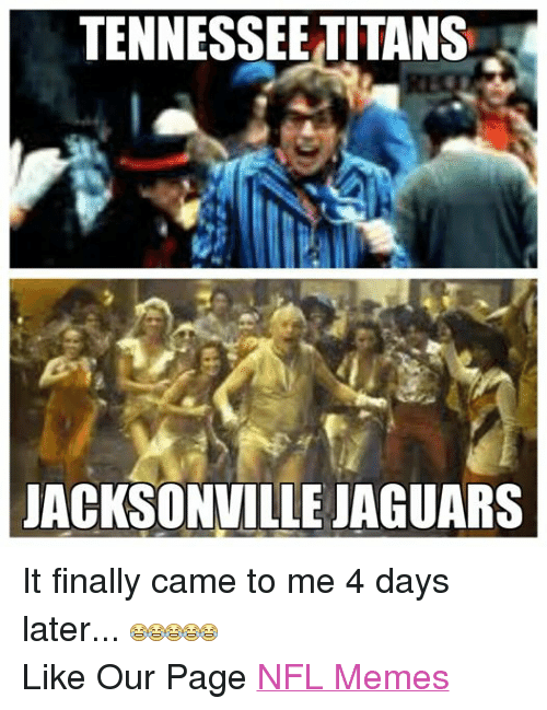 Finals, Meme, and Memes: TENNESSEE TITANS  JACKSONVILLE JAGUARS It finally came to me 4 days later...  Like Our Page NFL Memes
