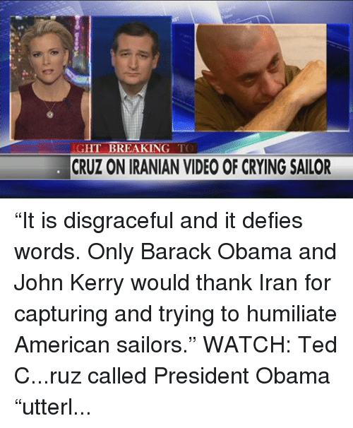 "Crying, Obama, and Ted: GHT BREAKING  TO  CRUZ ON IRANIAN VIDEO OF CRYING SAILOR ""It is disgraceful and it defies words. Only Barack Obama and John Kerry would thank Iran for capturing and trying to humiliate American sailors.""  WATCH: Ted C...ruz called President Obama ""utterly spineless"" in the wake of Iranian state TV releasing images today of a U.S. sailor crying while in custody last month."