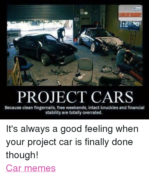 Cars, Finals, and Meme: PROJECT CARS  Because clean fingernails, free weekends, intact knuckles and financial  stability are totally overrated. It's always a good feeling when your project car is finally done though! Car memes
