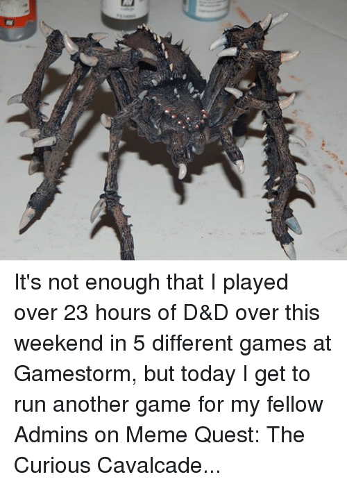 Meme, Memes, and Paintings: 3s It's not enough that I played over 23 hours of D&D over this weekend in 5 different games at Gamestorm, but today I get to run another game for my fellow Admins on Meme Quest: The Curious Cavalcade, but how do I prep for the game? By painting a giant Spider. This is unrelated to the online game, but I guess what I am saying is I can never get enough.  Tune in at 3 pacific! twitch.tv/d20collective