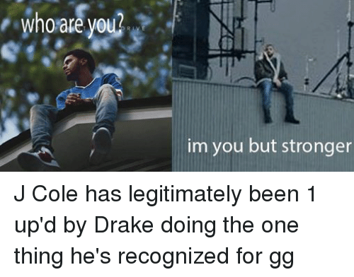 Drake, Gg, and J. Cole: whoare you?  im you but stronger J Cole has legitimately been 1 up'd by Drake doing the one thing he's recognized for gg