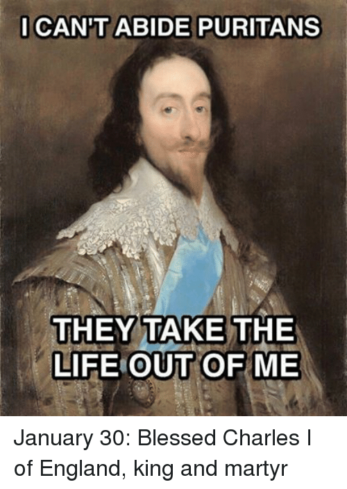 Blessed, England, and Life: CANTT ABIDE PURITANS  THEY TAKE THE  LIFE OUT  OF ME January 30:  Blessed Charles I of England, king and martyr