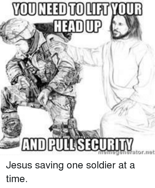 Jesus, Soldiers, and Time: YOU TO LIFT  NEED HEADUP  AND PULL SECURITY  ator nel Jesus saving one soldier at a time.