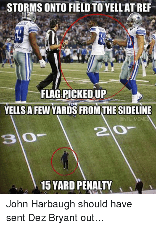 Dez Bryant, Meme, and Memes: STORMS ONTO FIELD TO YELLATREF  FLAG:PICKEDUP  YELLS A FEW YARDS FROM THESIDELINE  ONFL MEMES  2 O  15 YARD PENALTY John Harbaugh should have sent Dez Bryant out…