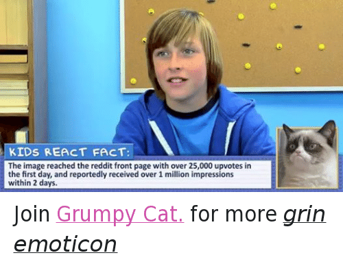 Cats, Facts, and Reddit: KIDS REACT FACT:  The image reached the reddit front page with over 25,000 upvotes in  the first day, and reportedly received over 1 million impressions  within 2 days. Join Grumpy Cat. for more grin emoticon