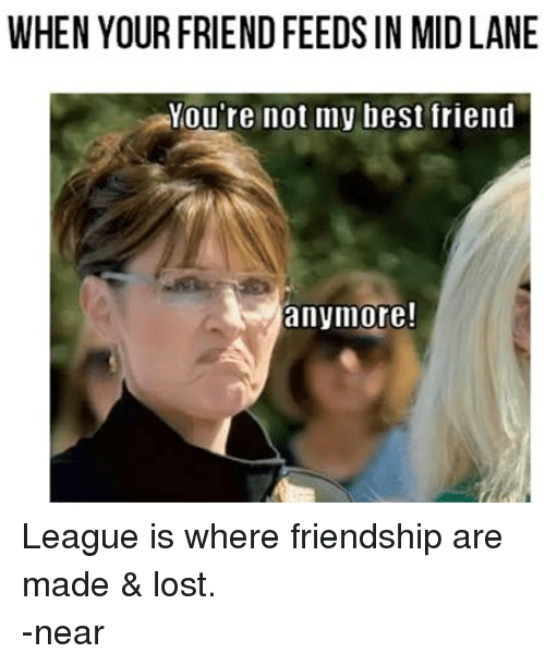 Facebook League is where friendship are made 919b5d when your friend feeds in midlane you're not my best friend anymore