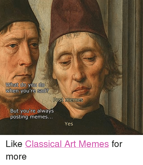 Meme, Memes, and Classical Art: What do you do  When you're sad?  Post memes  But you're always  posting memes  Yes Like Classical Art Memes for more