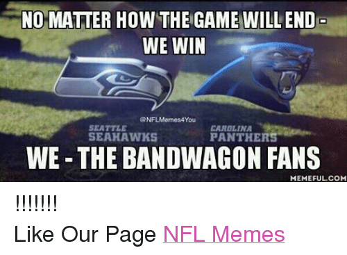 Meme, Memes, and Nfl: NO MATTER HOW THE GAME WILL END  WE WIN  @NFLMemes4 You  CAROLINA  SEATTLE  SEAHAWKS  PANTHERS  WE-THE BANDWAGON FANS  MEMEFUL COM !!!!!!! Like Our Page NFL Memes