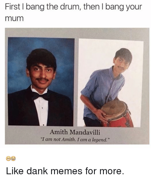 """Dank, Meme, and Memes: First bang the drum, then l bang your  mum  Amith Mandavilli  """"I am not Amith. I am a legend.""""  Like dank memes for more."""
