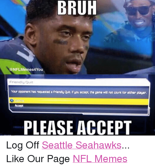 Bruh, Friends, and Meme: BRUH  4You  Friendly Quit  vour opponent has requested a Friendly Quit.ifyou accept, the game will not count for either player.  PLEASE ACCEPT Log Off Seattle Seahawks... Like Our Page NFL Memes