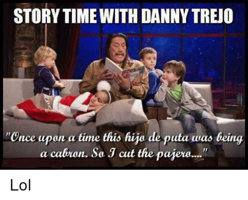 """Lol, Once Upon a Time, and Time: STORYTIME WITH DANNYTREO  """"Once upon a time this hijo de puta was being  a cabron. So J cut the paiera...."""" Lol"""