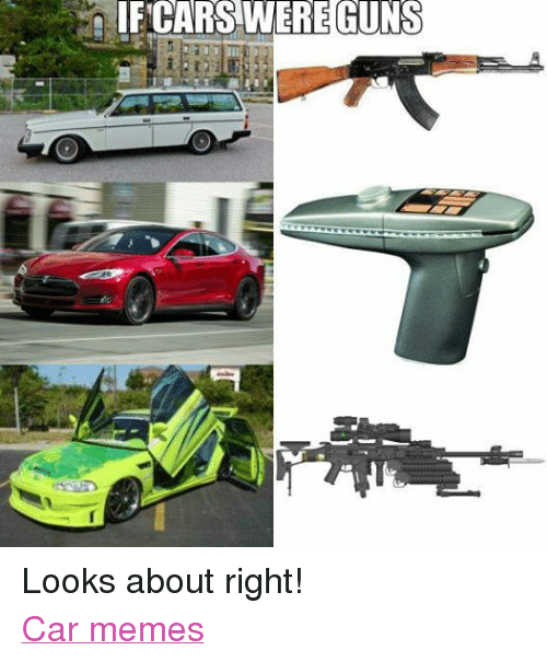 If Cars Were Guns Looks About Right Car Memes Cars Meme On Me Me