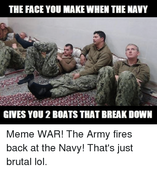 Fire, Lol, and Meme: THE FACE YOU MAKE WHEN THE NAVY  GIVES YOU 2 BOATS THAT BREAK DOWN Meme WAR! The Army fires back at the Navy! That's just brutal lol.