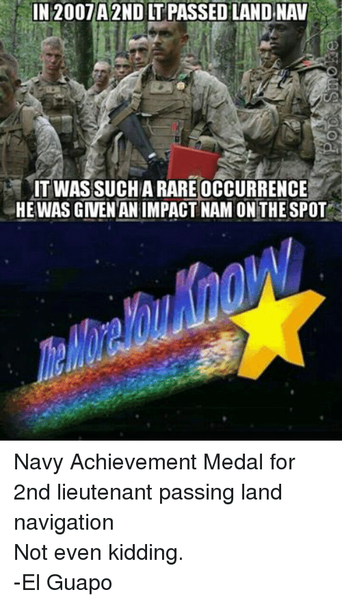 Kids, Navy, and Military: IN 2007 A2ND IT PASSED LAND NAV  IT WAS SUCHARARE OCCURRENCE  HE WAS GNEN AN IMPACT NAM ON THE SPOT Navy Achievement Medal for 2nd lieutenant passing land navigationNot even kidding. -El Guapo