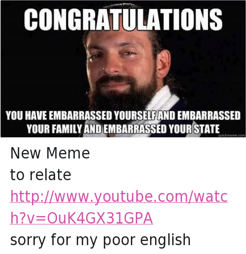 Family, Meme, and Memes: CONGRATULATIONS  YOU HAVE EMBARRASSED YOURSELFAND EMBARRASSED  YOUR FAMILY ANDEMBARRASSED YOUR STATE  Quickrne New Meme to relate http://www.youtube.com/watch?v=OuK4GX31GPA sorry for my poor english