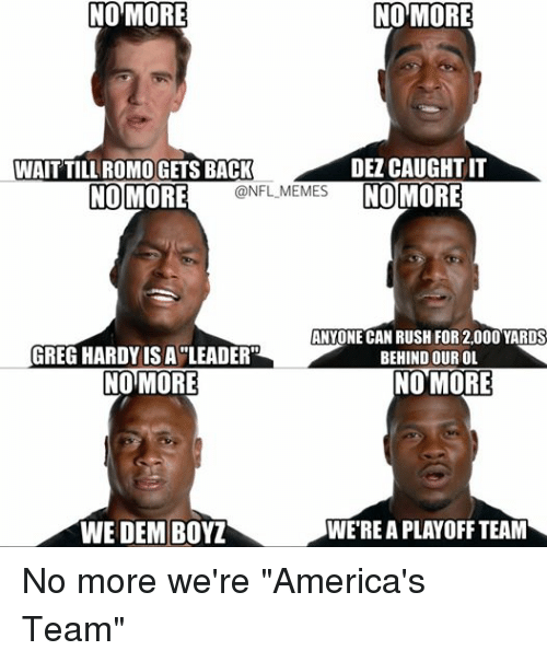 """America, Meme, and Memes: NO MORE  NO MORE  DEL CAUGHT IT  WAIT TILL ROMOGETS BACK  NO MORE  @NFL MEMES  NO MORE  ANYONE CAN RUSH FOR 2.000 YARDS  GREG HARDY ISA LEADER""""  BEHIND OUR OL  NO MORE  NO MORE  WESTREAPLAYOFF TEAM  WE DEM BOYZ No more we're """"America's Team"""""""