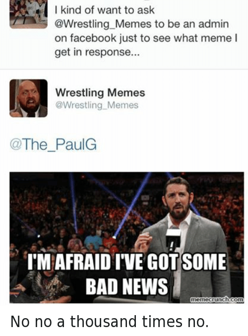 Bad, Facebook, and Meme: I kind of want to ask  @Wrestling Memes to be an admin  on facebook just to see what meme l  get in response...  Wrestling Memes  @Wrestling Memes  The PaulG  IMAFRAIDIVE GOTSOME  BAD NEWS  memecrunch.com No no a thousand times no.
