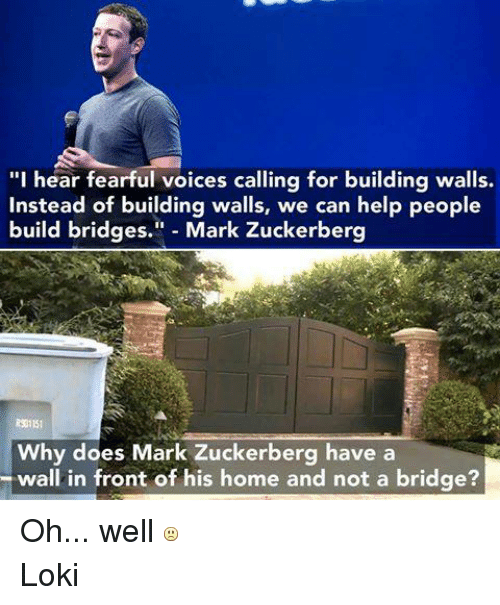 "Doe, Mark Zuckerberg, and Help: ""I hear fearful voices calling for building walls.  Instead of building walls, we can help people  build bridges.  Mark Zuckerberg  Why does Mark Zuckerberg have a  wall in front of his home and not a bridge? Oh... well  Loki"