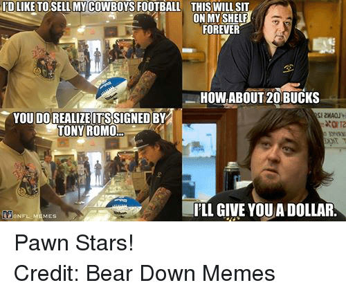 Meme, Memes, and Nfl: IRD LIKE TOSELLMY COWBOYS FOOTBALL THIS WILL SIT  ON MY SHELF  FOREVER  HOW ABOUT 20 BUCKS  YOU SIGNED  BY  TONY ROMO  PLL GIVE YOUADOLLAR  @NFL MEMES. Pawn Stars! Credit: Bear Down Memes