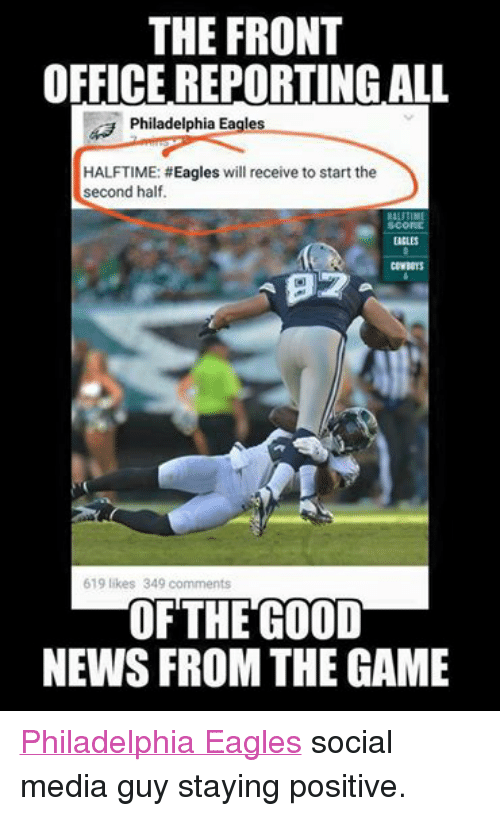 Philadelphia Eagles, News, and Nfl: THE FRONT  OFFICE REPORTING ALL  Philadelphia Eagles  HALFTIME: #Eagles will receive to start the  second half.  HALFTIME  EAGLES  COWBOYS  619 likes 349 comments  OF THE GOOD  NEWS FROM THE GAME Philadelphia Eagles social media guy staying positive.
