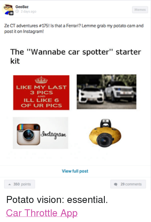 """Cars, Ferrari, and Instagram: GeoBaz  Memes  O 2 days ago  Ze CT adventures #175! Is that a Ferrari? Lemme grab my potato cam and  post it on Instagram!  The """"Wannabe car spotter"""" starter  kit  LIKE MY LAST  3 PICS  AND  ILL LIKE 6  OF UR PICS  gnstogranu  View full post  a 350 points  29 comments Potato vision: essential. Car Throttle App"""