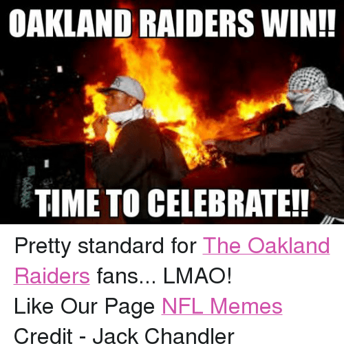 Lmao, Meme, and Memes: OAKLAND RAIDERS WIN!!  TIME TO CELEBRATE!! Pretty standard for The Oakland Raiders fans... LMAO! Like Our Page NFL Memes Credit - Jack Chandler