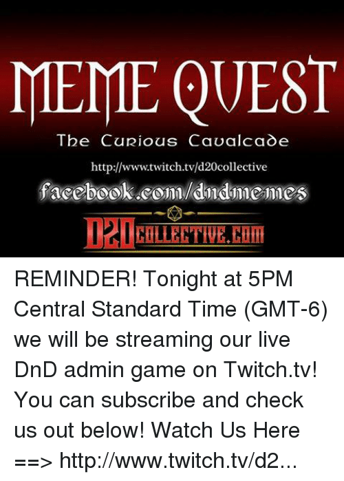Meme, Memes, and Twitch: MEME QUEST  The Curious Cavalcade  http://www.twitch.tv/d20collective REMINDER! Tonight at 5PM Central Standard Time (GMT-6) we will be streaming our live DnD admin game on Twitch.tv! You can subscribe and check us out below! Watch Us Here ==> http://www.twitch.tv/d20collective