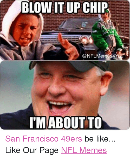 Blown it up chip conflme 4y im about to san francisco 49ers be like san francisco 49ers be like and meme blown it up chip conflme 4y voltagebd Images